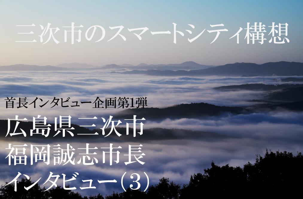 広島県三次市 福岡誠志市長インタビュー(3)生活を豊かにするスマートシティー構想、ボトムアップで実現へ