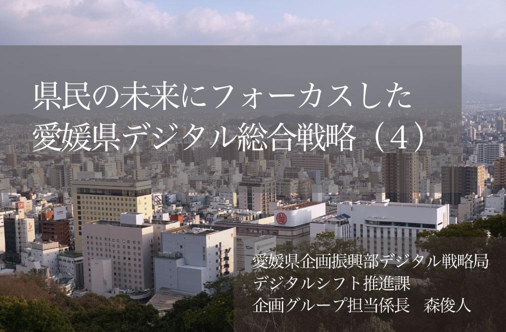 県民の未来にフォーカスした「愛媛県デジタル総合戦略」(4)〜自らもトランスフォーメーションしながら描くDX戦略〜
