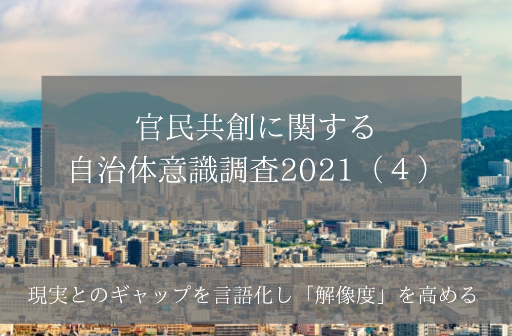 官民共創に関する自治体意識調査2021(4)現実とのギャップを言語化し「解像度」を高める
